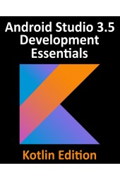 Android Studio 3.5 Development Essentials - Kotlin Edition. Developing Android 10 (Q) Apps Using Android Studio 3.5, Kotlin and Android Jetpack